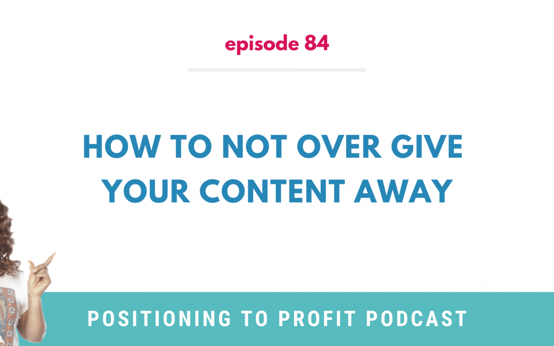 EP 84 – How to Not Over Give Your Content Away