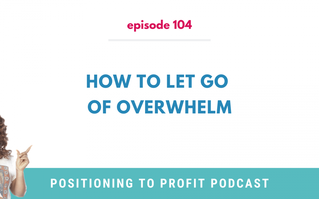 EP 104 – How to Let Go of Overwhelm